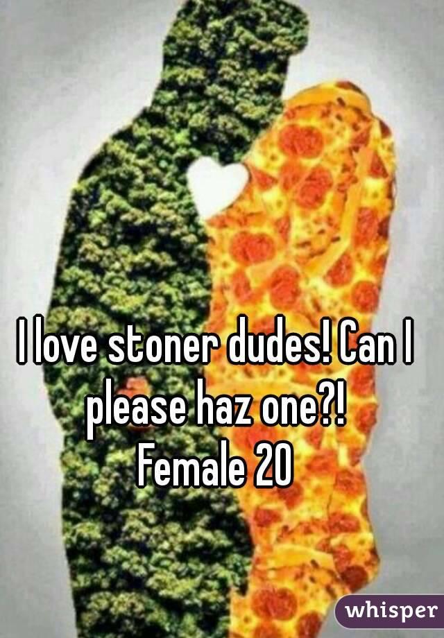 I love stoner dudes! Can I please haz one?!  Female 20