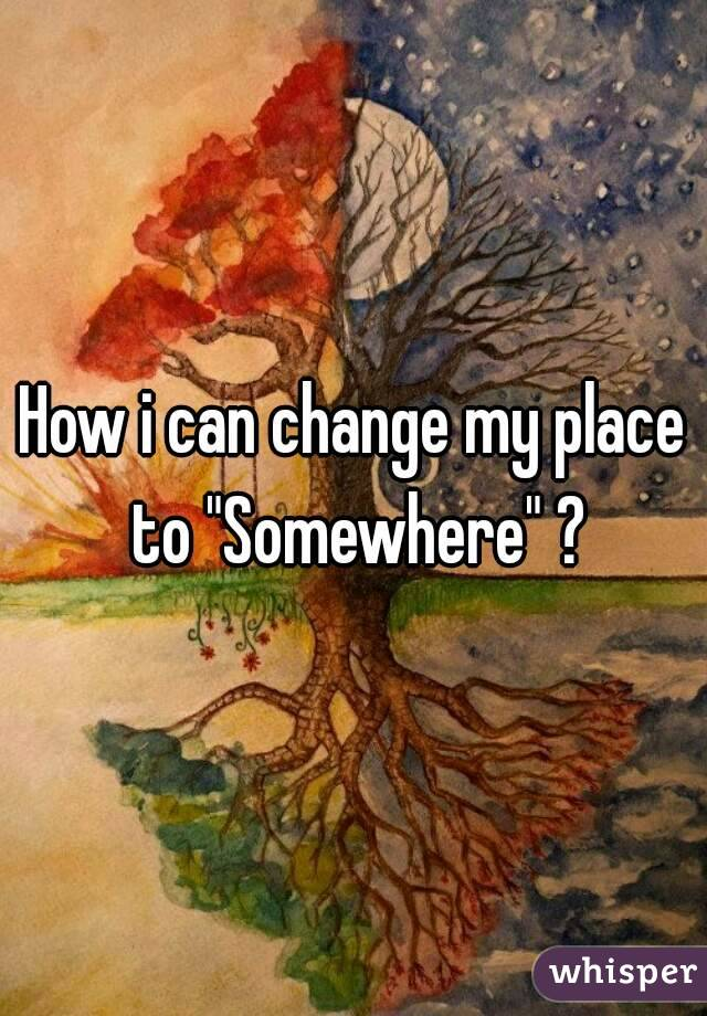 "How i can change my place to ""Somewhere"" ?"