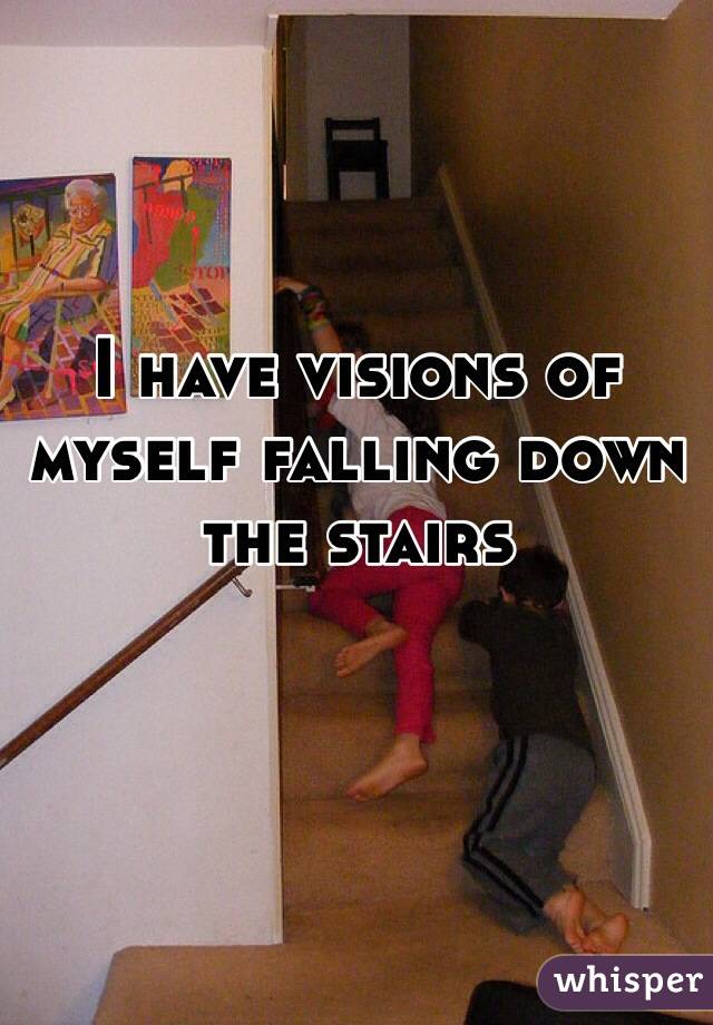 I have visions of myself falling down the stairs