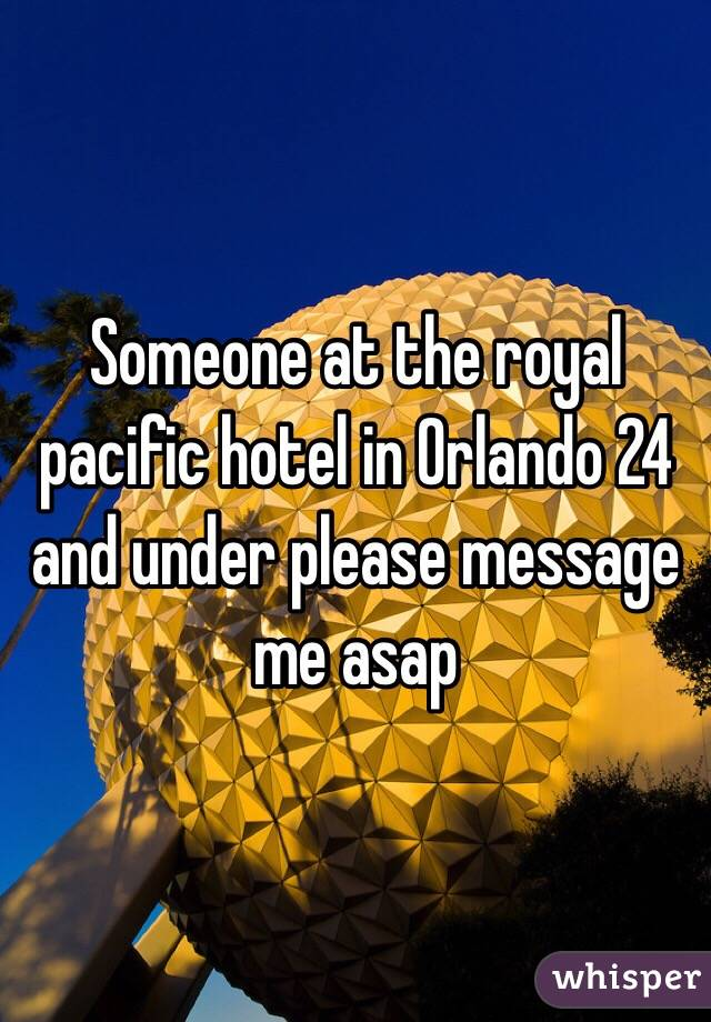 Someone at the royal pacific hotel in Orlando 24 and under please message me asap
