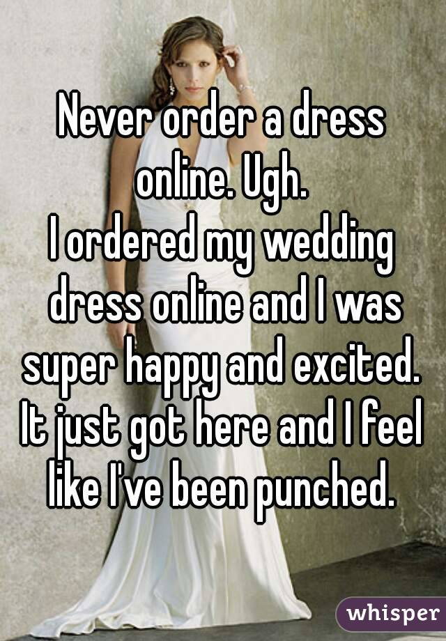 Never order a dress online. Ugh.  I ordered my wedding dress online and I was super happy and excited.  It just got here and I feel like I've been punched.