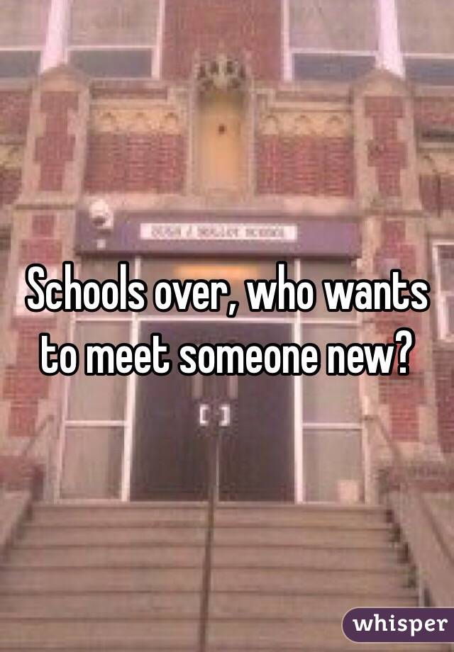 Schools over, who wants to meet someone new?
