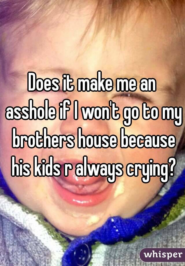 Does it make me an asshole if I won't go to my brothers house because his kids r always crying?
