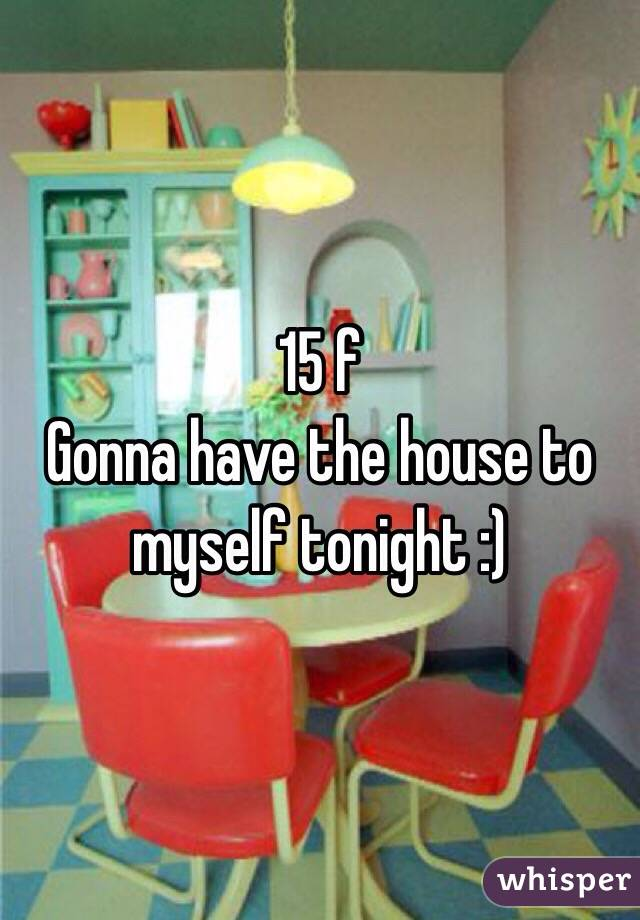 15 f Gonna have the house to myself tonight :)