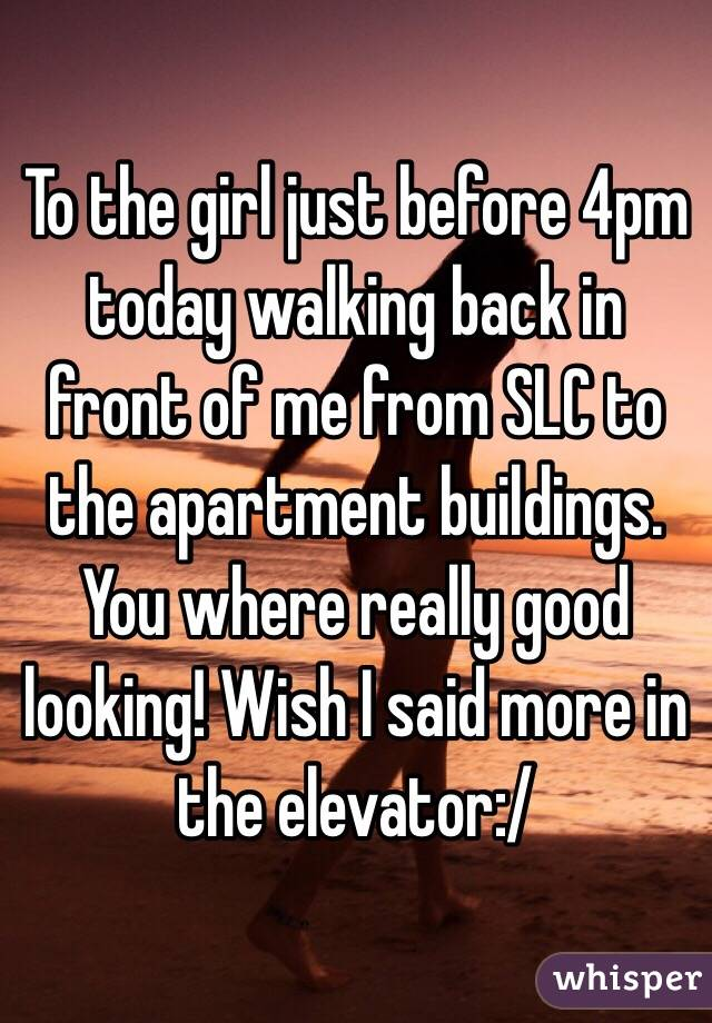To the girl just before 4pm today walking back in front of me from SLC to the apartment buildings. You where really good looking! Wish I said more in the elevator:/