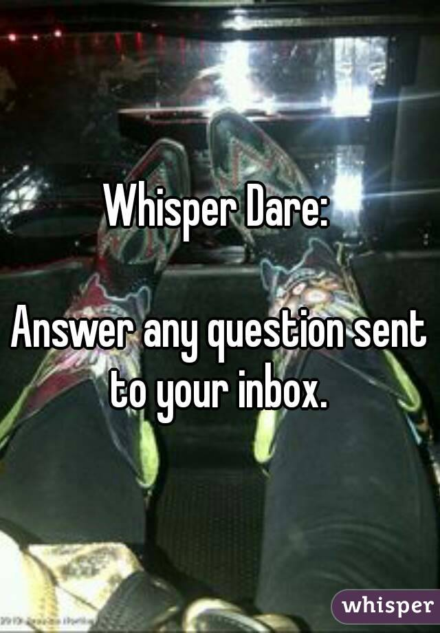 Whisper Dare:   Answer any question sent to your inbox.