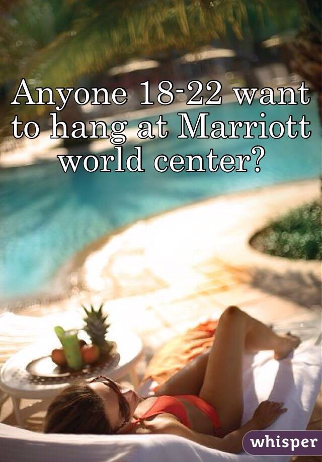 Anyone 18-22 want to hang at Marriott world center?