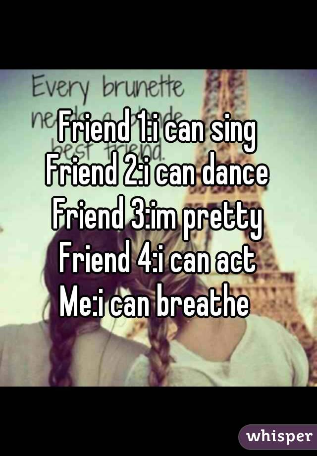 Friend 1:i can sing Friend 2:i can dance Friend 3:im pretty Friend 4:i can act Me:i can breathe