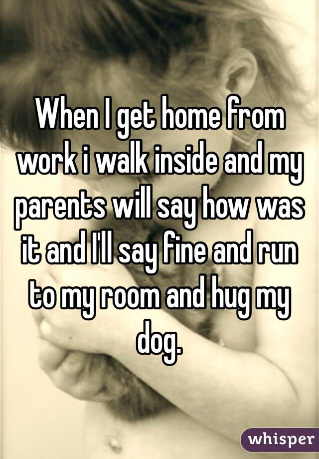 When I get home from work i walk inside and my parents will say how was it and I'll say fine and run to my room and hug my dog.
