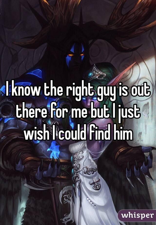 I know the right guy is out there for me but I just wish I could find him