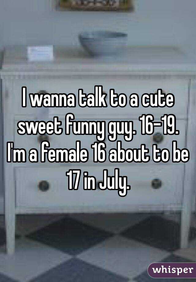 I wanna talk to a cute sweet funny guy. 16-19.  I'm a female 16 about to be 17 in July.