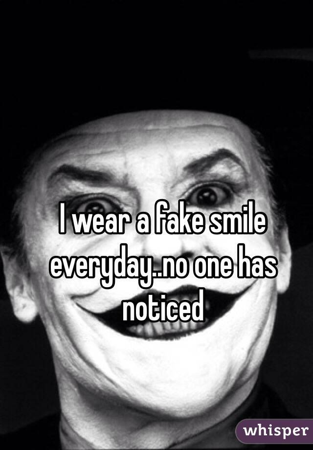 I wear a fake smile everyday..no one has noticed