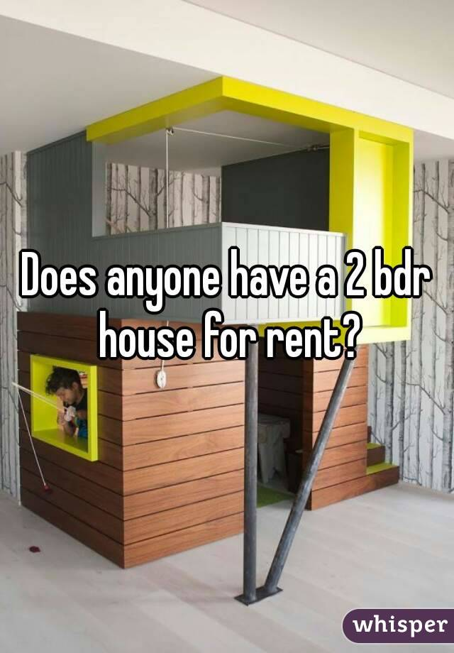 Does anyone have a 2 bdr house for rent?