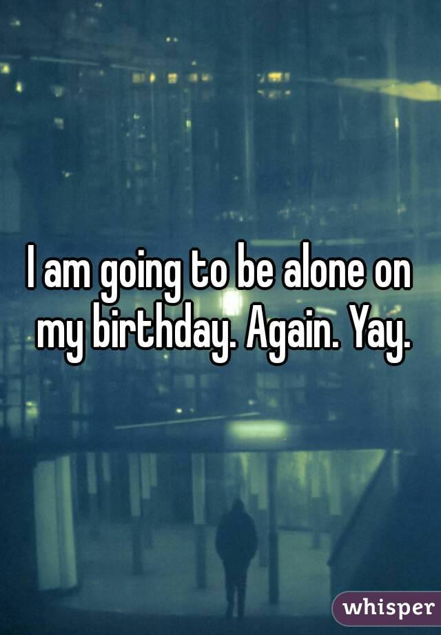 I am going to be alone on my birthday. Again. Yay.