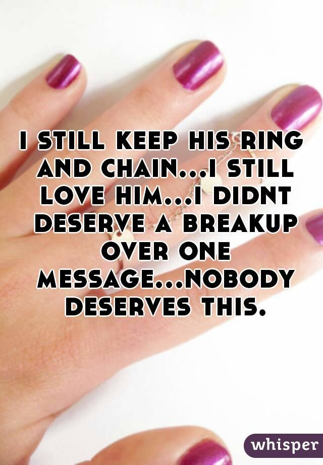i still keep his ring and chain...i still love him...i didnt deserve a breakup over one message...nobody deserves this.