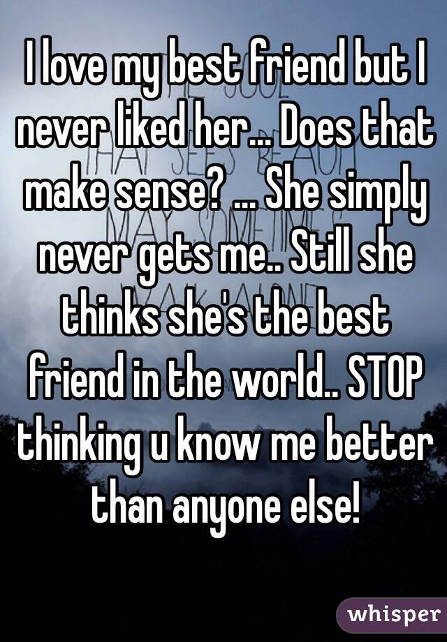 I love my best friend but I never liked her... Does that make sense? ... She simply never gets me.. Still she thinks she's the best friend in the world.. STOP thinking u know me better than anyone else!