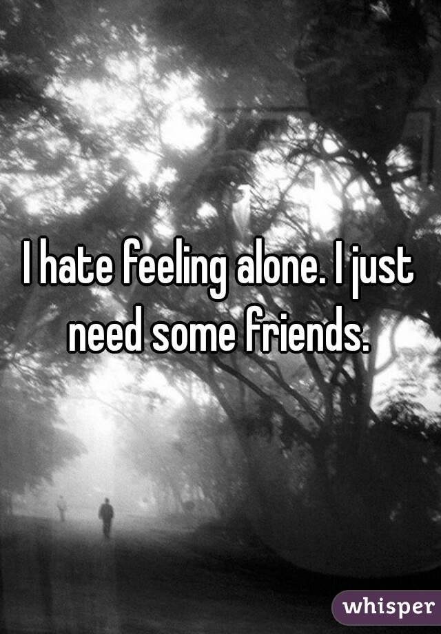 I hate feeling alone. I just need some friends.