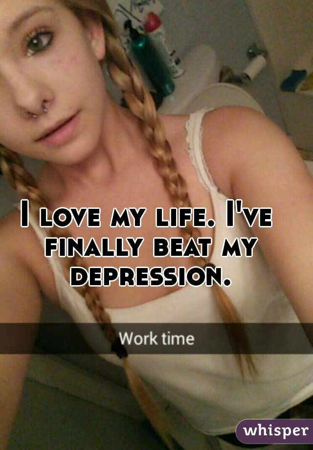 I love my life. I've finally beat my depression.