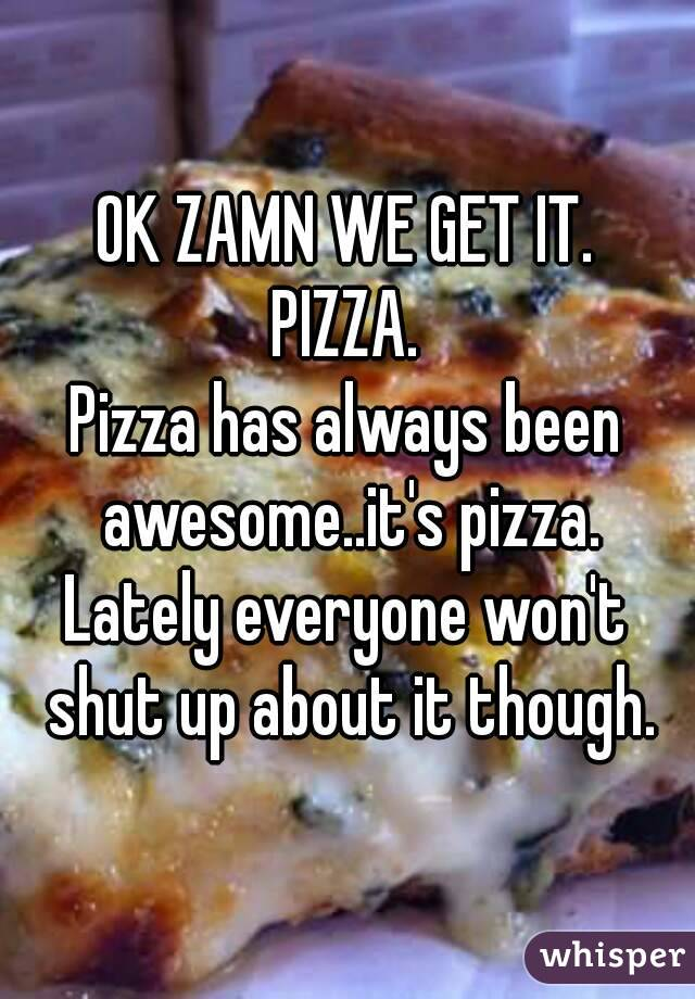 OK ZAMN WE GET IT. PIZZA. Pizza has always been awesome..it's pizza. Lately everyone won't shut up about it though.