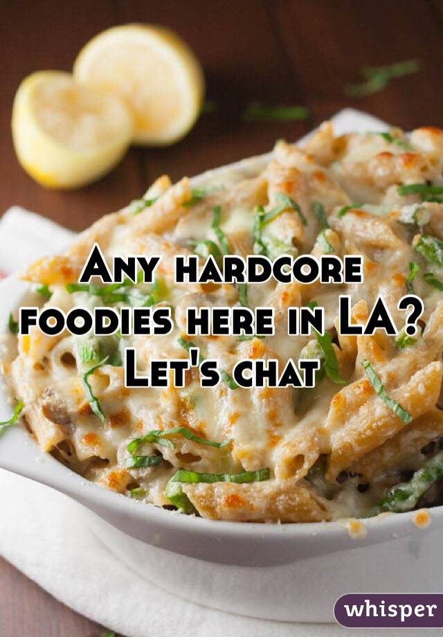 Any hardcore foodies here in LA?  Let's chat