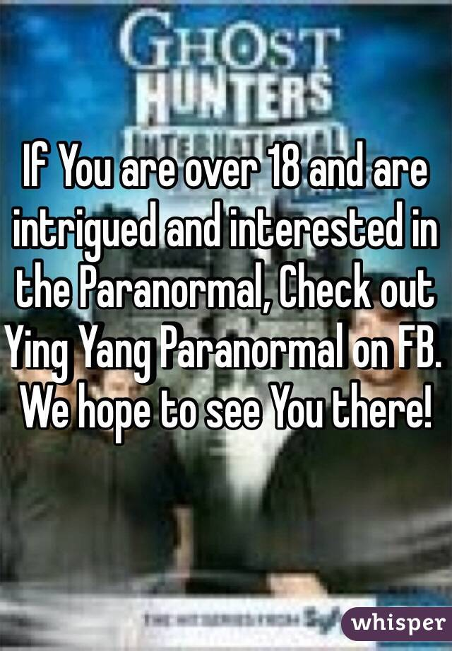 If You are over 18 and are intrigued and interested in the Paranormal, Check out Ying Yang Paranormal on FB. We hope to see You there!
