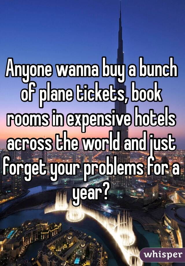 Anyone wanna buy a bunch of plane tickets, book rooms in expensive hotels across the world and just forget your problems for a year?