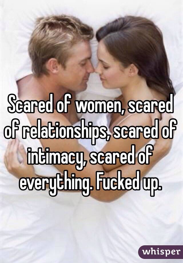 Scared of women, scared of relationships, scared of intimacy, scared of everything. Fucked up.