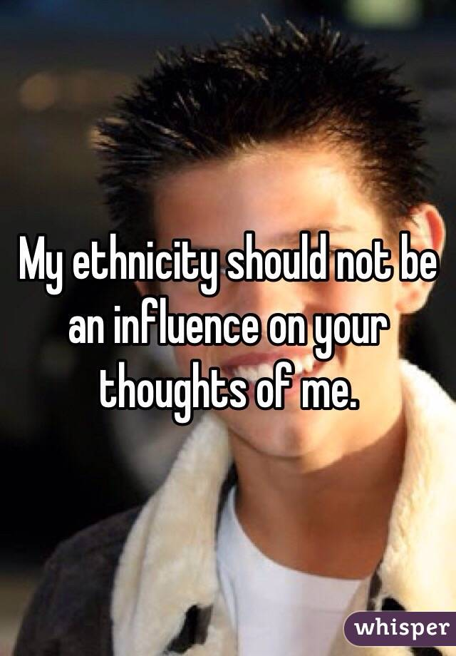 My ethnicity should not be an influence on your thoughts of me.