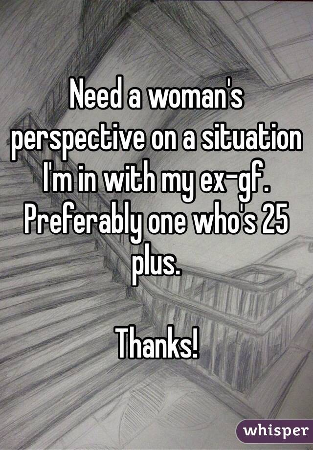 Need a woman's perspective on a situation I'm in with my ex-gf. Preferably one who's 25 plus.   Thanks!