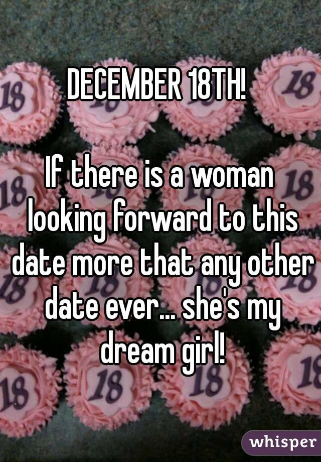DECEMBER 18TH!   If there is a woman looking forward to this date more that any other date ever... she's my dream girl!