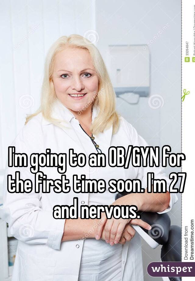 I'm going to an OB/GYN for the first time soon. I'm 27 and nervous.