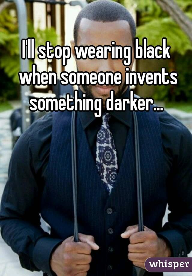 I'll stop wearing black when someone invents something darker...