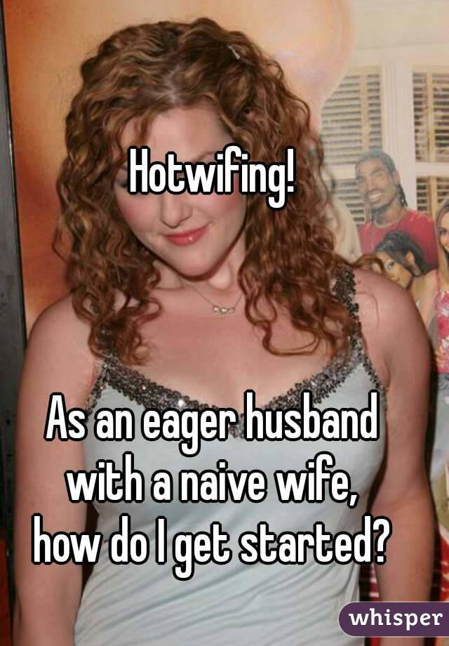 Hotwifing!    As an eager husband with a naive wife, how do I get started?