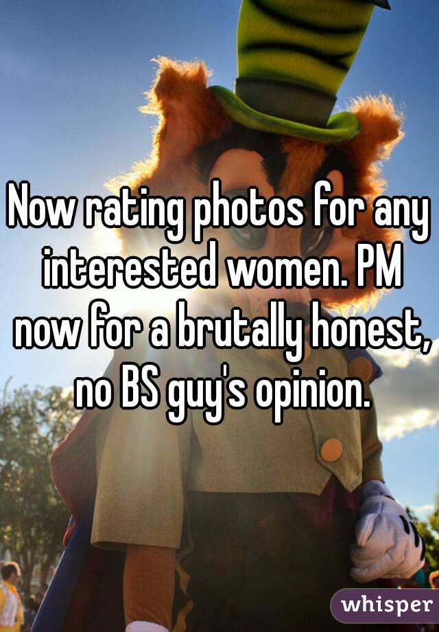 Now rating photos for any interested women. PM now for a brutally honest, no BS guy's opinion.