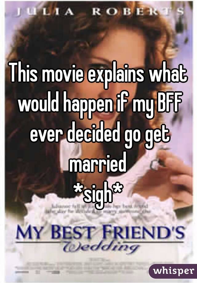 This movie explains what would happen if my BFF ever decided go get married  *sigh*