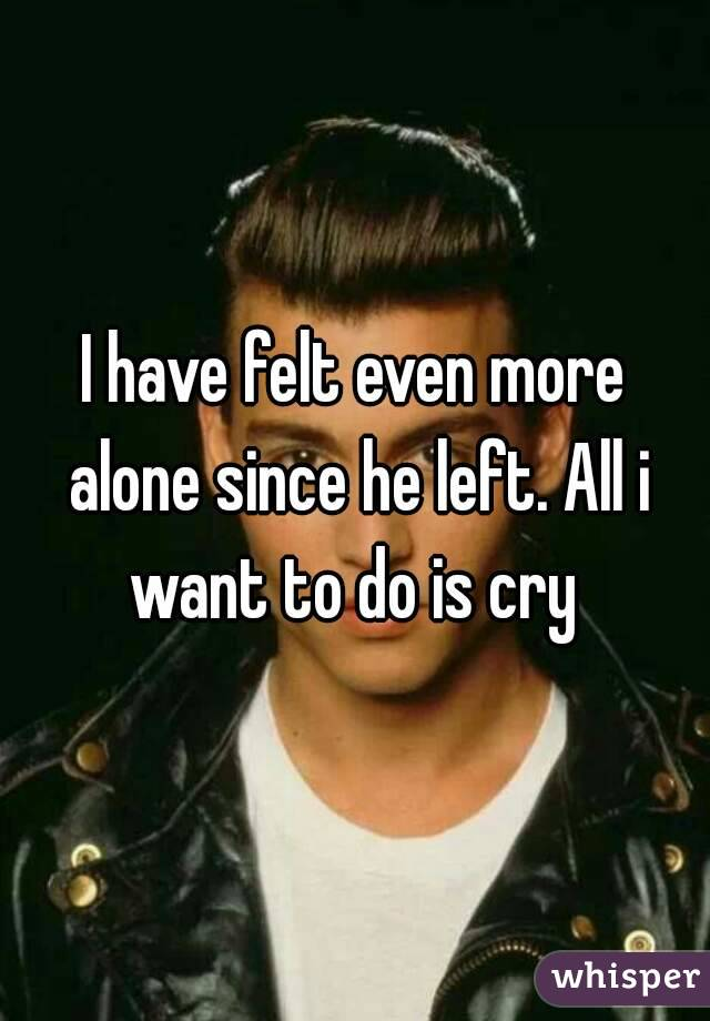 I have felt even more alone since he left. All i want to do is cry
