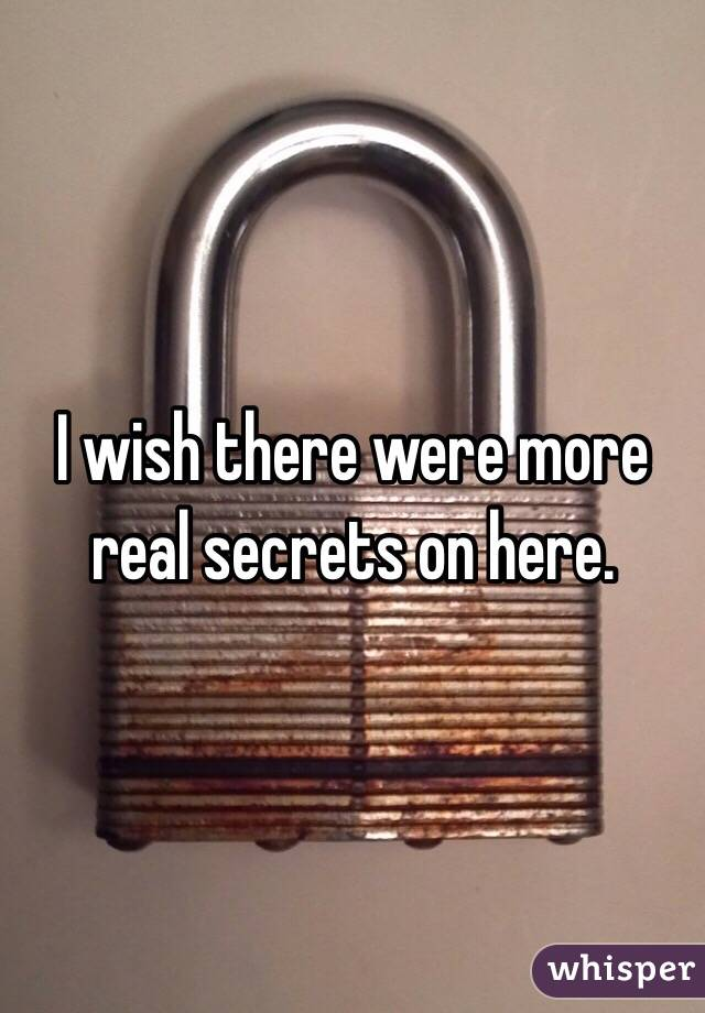 I wish there were more real secrets on here.