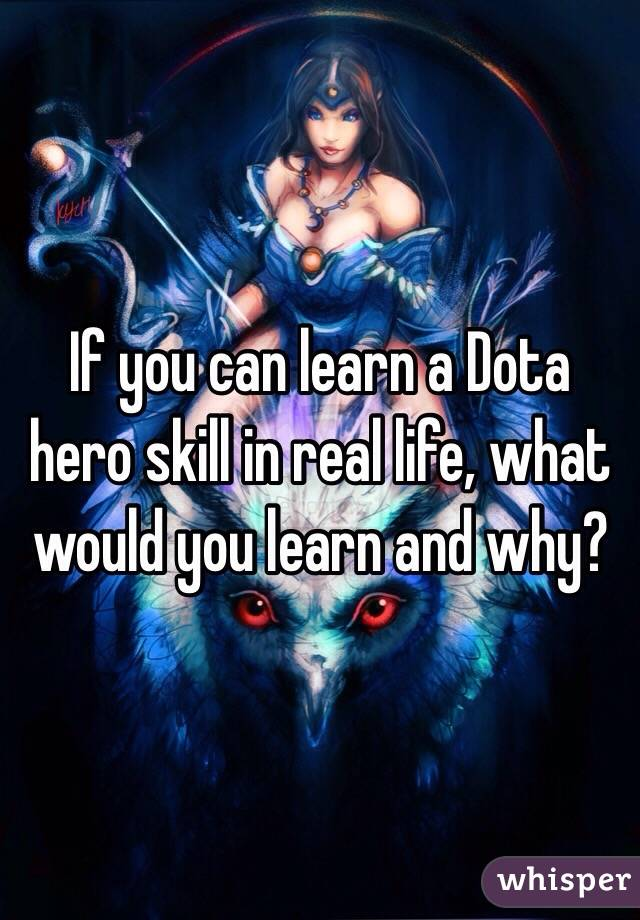 If you can learn a Dota hero skill in real life, what would you learn and why?