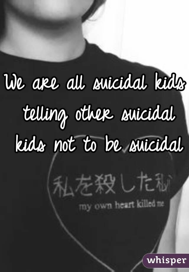 We are all suicidal kids telling other suicidal kids not to be suicidal