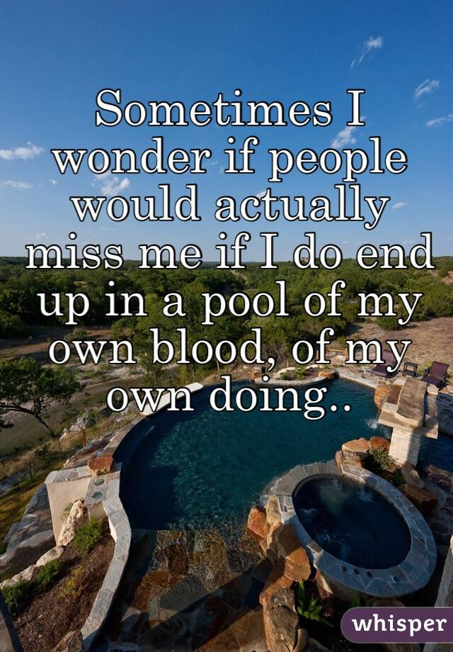 Sometimes I wonder if people would actually miss me if I do end up in a pool of my own blood, of my own doing..