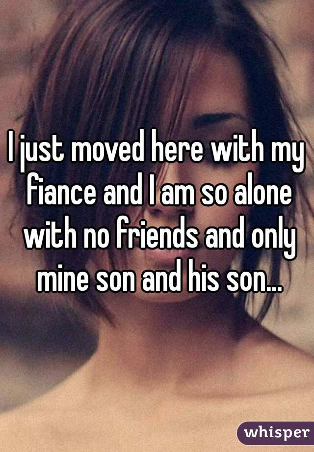 I just moved here with my fiance and I am so alone with no friends and only mine son and his son...