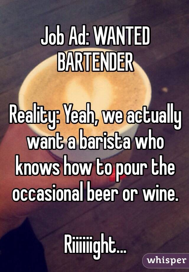 Job Ad: WANTED BARTENDER  Reality: Yeah, we actually want a barista who knows how to pour the occasional beer or wine.  Riiiiiight...