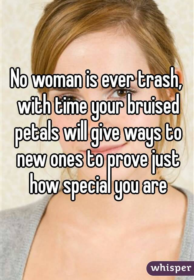 No woman is ever trash, with time your bruised petals will give ways to new ones to prove just how special you are