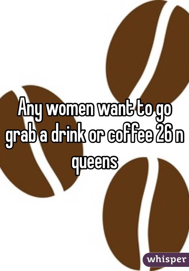Any women want to go grab a drink or coffee 26 n queens