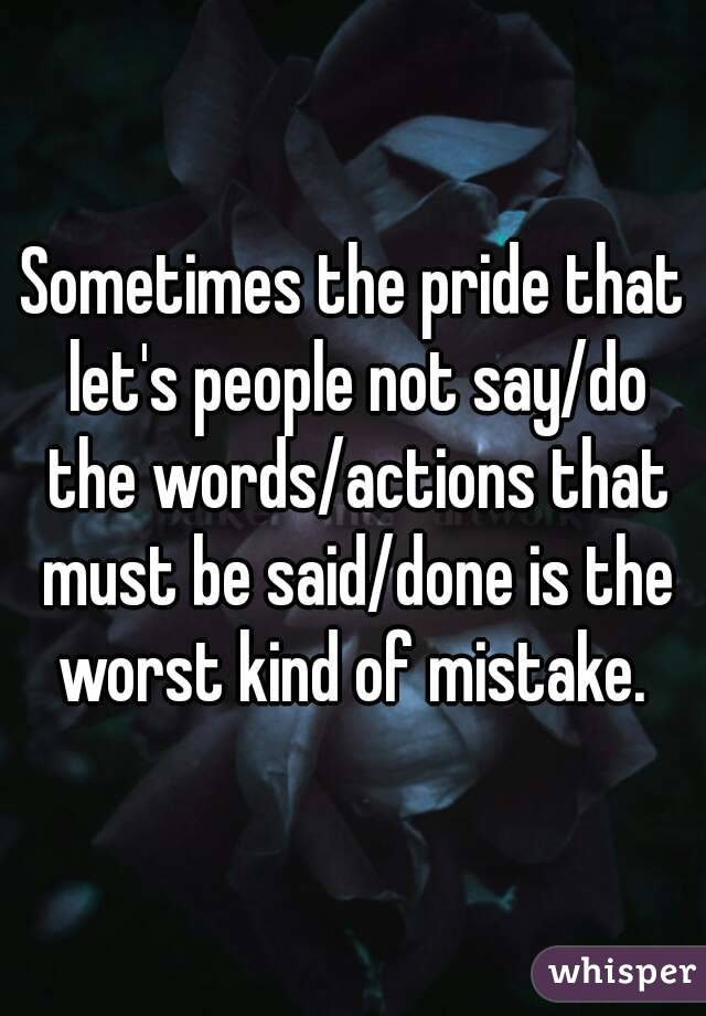 Sometimes the pride that let's people not say/do the words/actions that must be said/done is the worst kind of mistake.