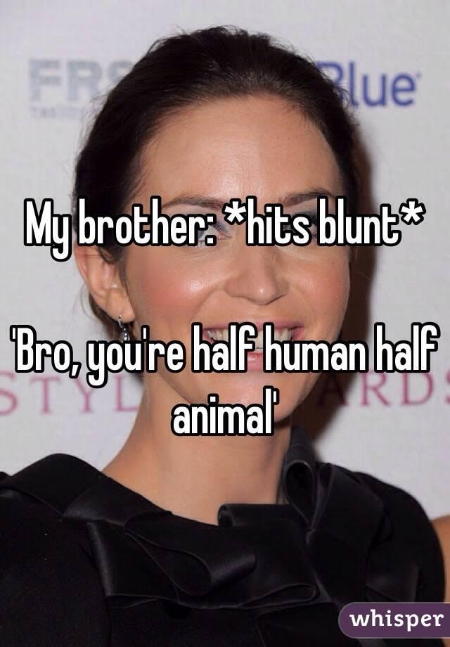 My brother: *hits blunt*   'Bro, you're half human half animal'