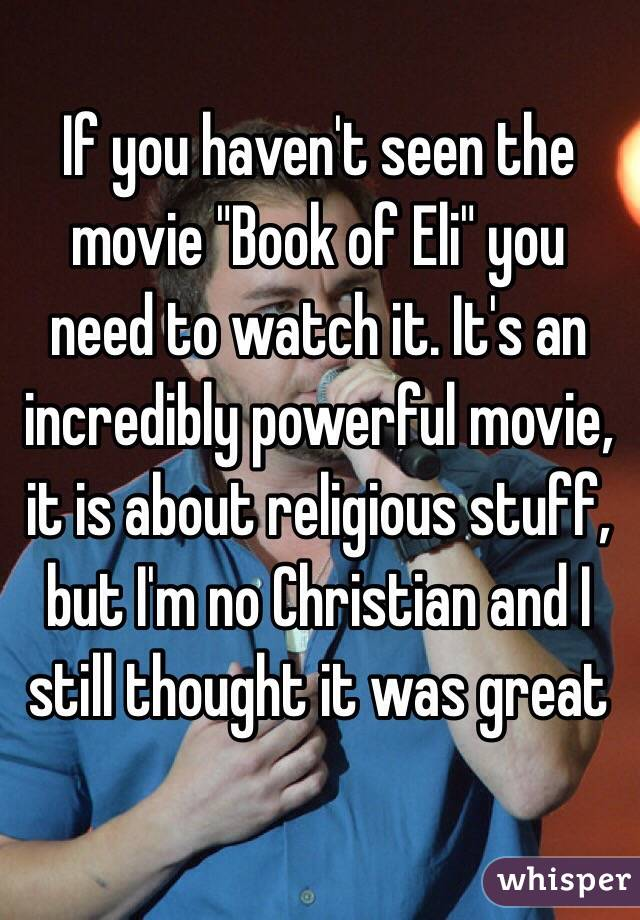 "If you haven't seen the movie ""Book of Eli"" you need to watch it. It's an incredibly powerful movie, it is about religious stuff, but I'm no Christian and I still thought it was great"