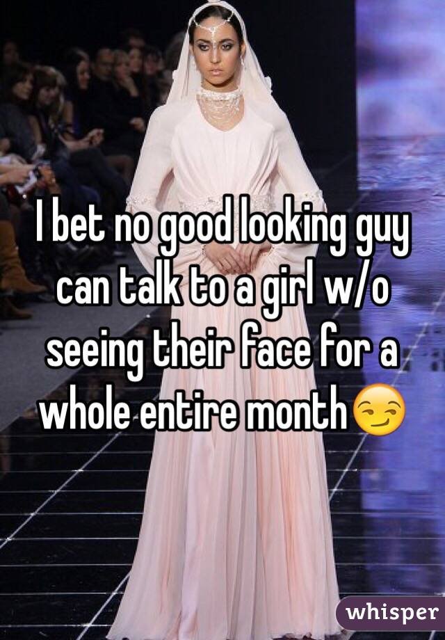 I bet no good looking guy can talk to a girl w/o seeing their face for a whole entire month😏