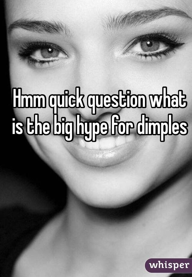 Hmm quick question what is the big hype for dimples