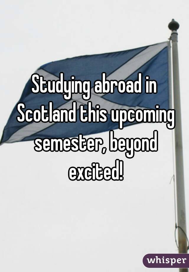 Studying abroad in Scotland this upcoming semester, beyond excited!